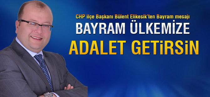 CHP İlçe Başkanı Elikesik; 'Bayram Adalet getirsin'