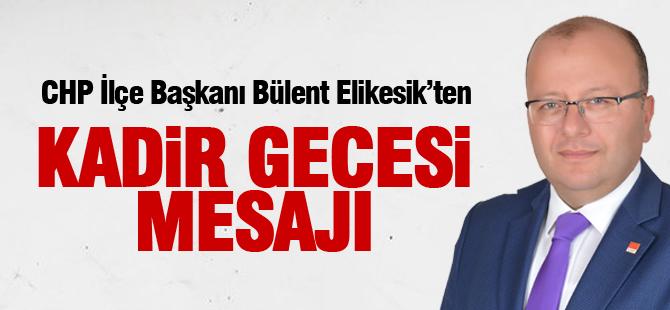 CHP İlçe Başkanı Bülent Elikesik'ten Kadir gecesi mesajı