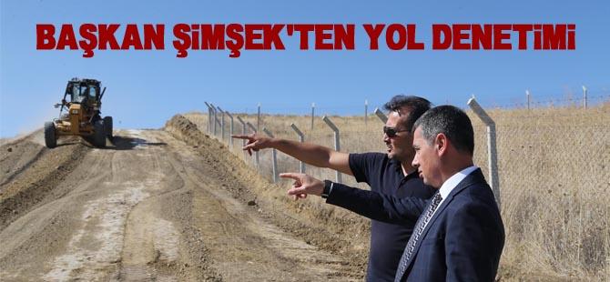 BAŞKAN ŞİMŞEK'TEN YOL DENETİMİ
