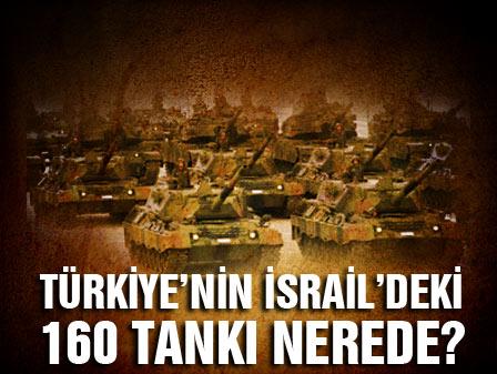 Türkiyenin İsraildeki 160 tankı nerede?
