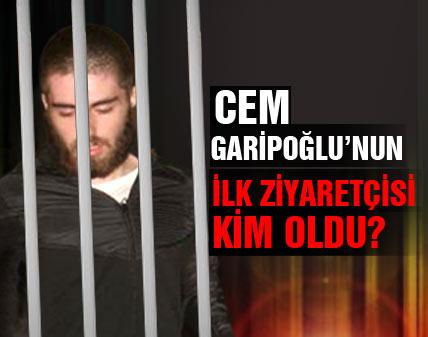 Cem Garipoğlunun ilk ziyaretçisi kim oldu?