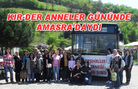 Kırşehirliler Derneği Anneler Gününde Kırşehirli Anneleri Amasraya Götürdü