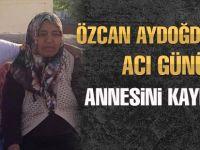 Özcan Aydoğdu annesini kaybetti