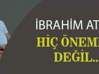 """İbrahim Ateş; """"Hiç Önemli değil"""""""